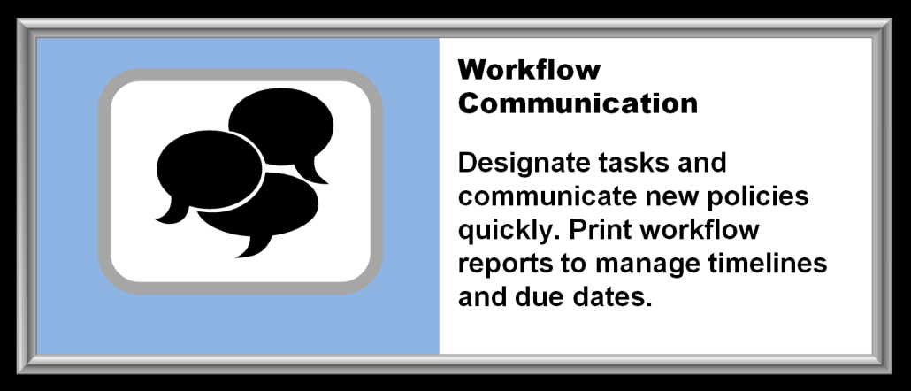 WorkFlow Communication | Designate tasks and communicate new policies quickly. Print workflow reports to manage timelines and due dates.